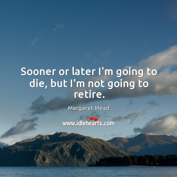 Sooner or later I'm going to die, but I'm not going to retire. Image