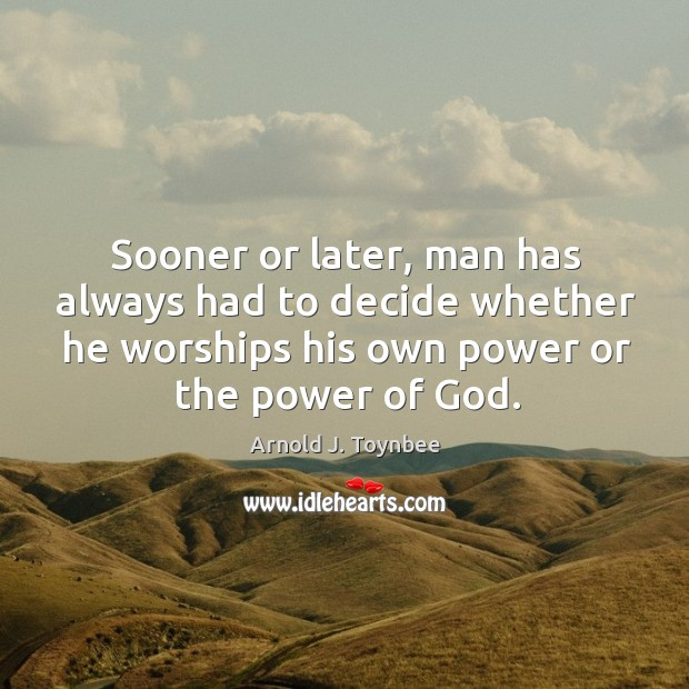 Sooner or later, man has always had to decide whether he worships his own power or the power of God. Arnold J. Toynbee Picture Quote