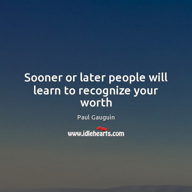 Sooner or later people will learn to recognize your worth Image
