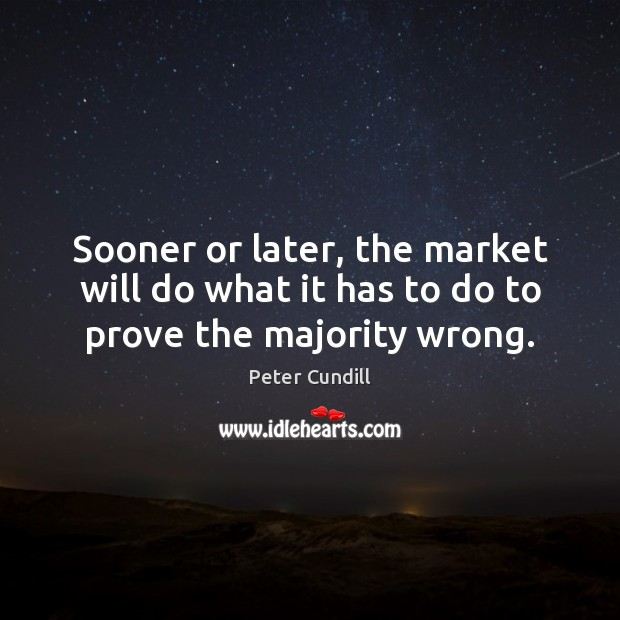 Sooner or later, the market will do what it has to do to prove the majority wrong. Image