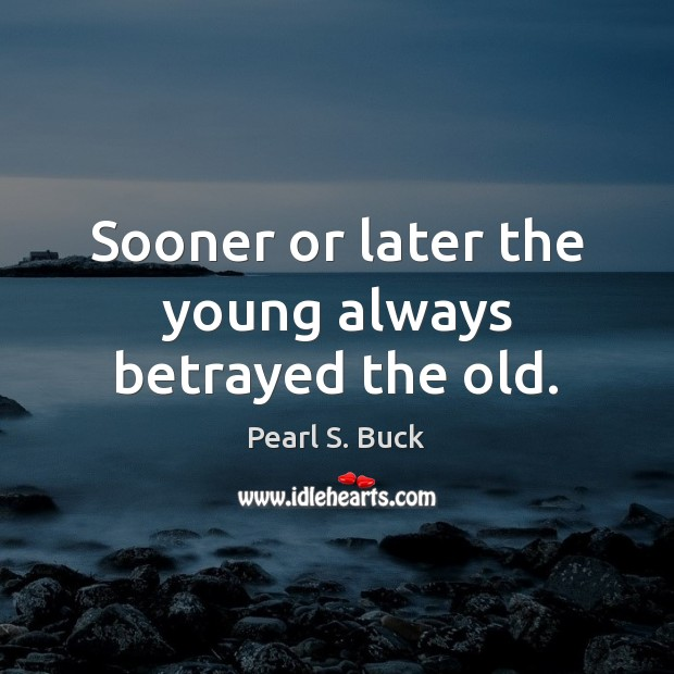 Sooner or later the young always betrayed the old. Pearl S. Buck Picture Quote