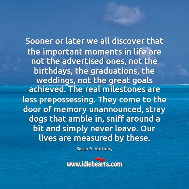 Image, Sooner or later we all discover that the important moments in life