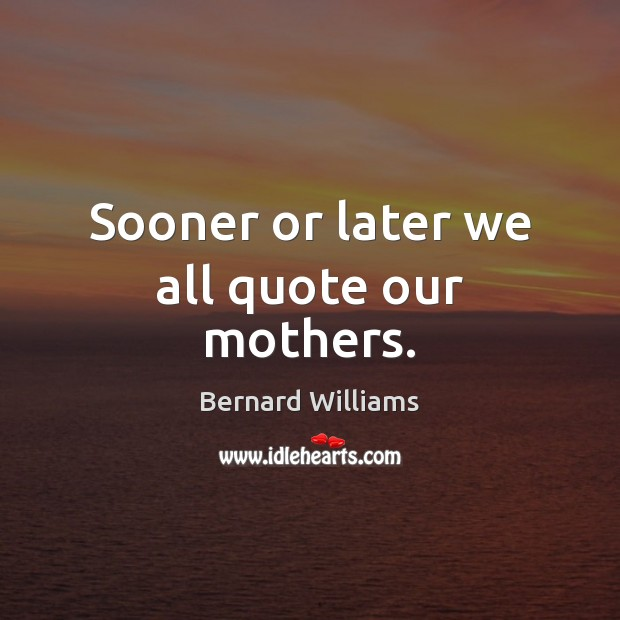 Sooner or later we all quote our mothers. Image