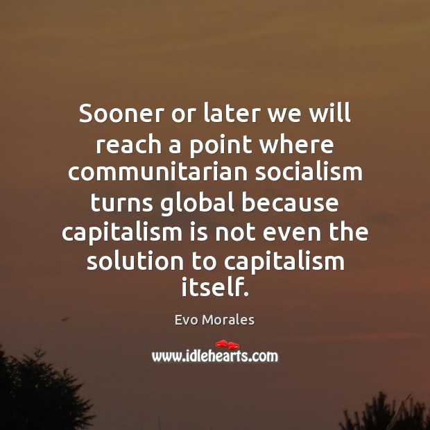 Sooner or later we will reach a point where communitarian socialism turns Capitalism Quotes Image