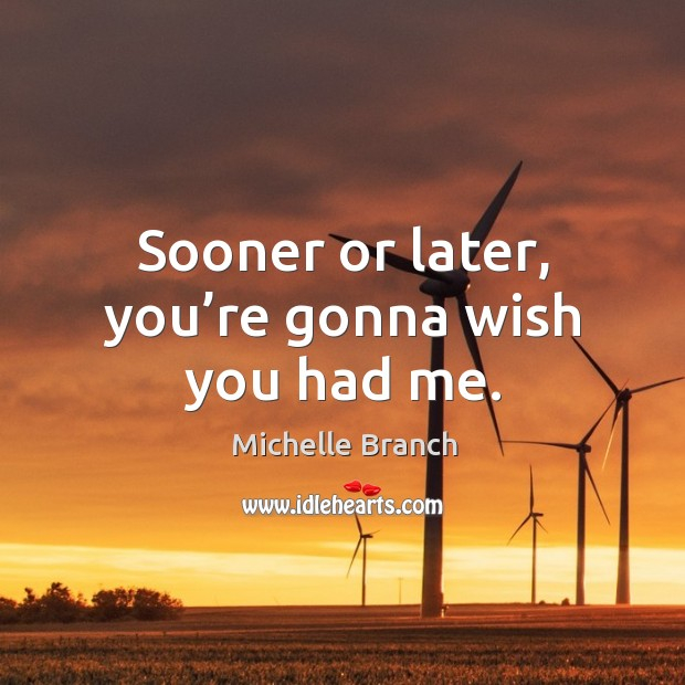 Sooner or later, you're gonna wish you had me. Michelle Branch Picture Quote