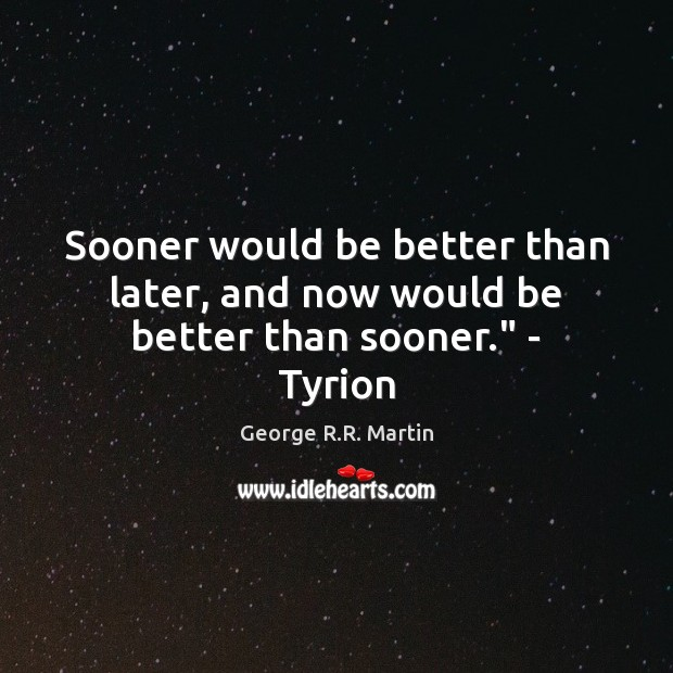 """Sooner would be better than later, and now would be better than sooner."""" – Tyrion George R.R. Martin Picture Quote"""