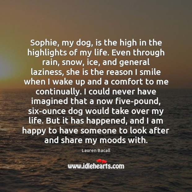 Sophie, my dog, is the high in the highlights of my life. Lauren Bacall Picture Quote