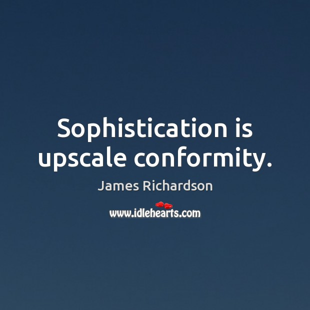 Sophistication is upscale conformity. Image