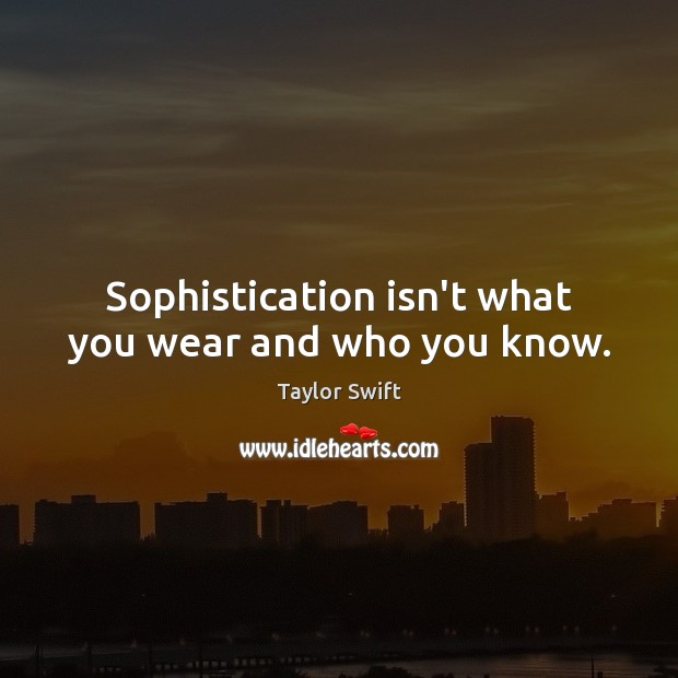 Sophistication isn't what you wear and who you know. Image