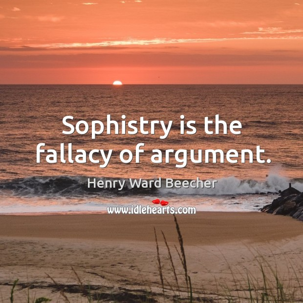 Sophistry is the fallacy of argument. Image