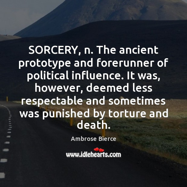 Image, SORCERY, n. The ancient prototype and forerunner of political influence. It was,