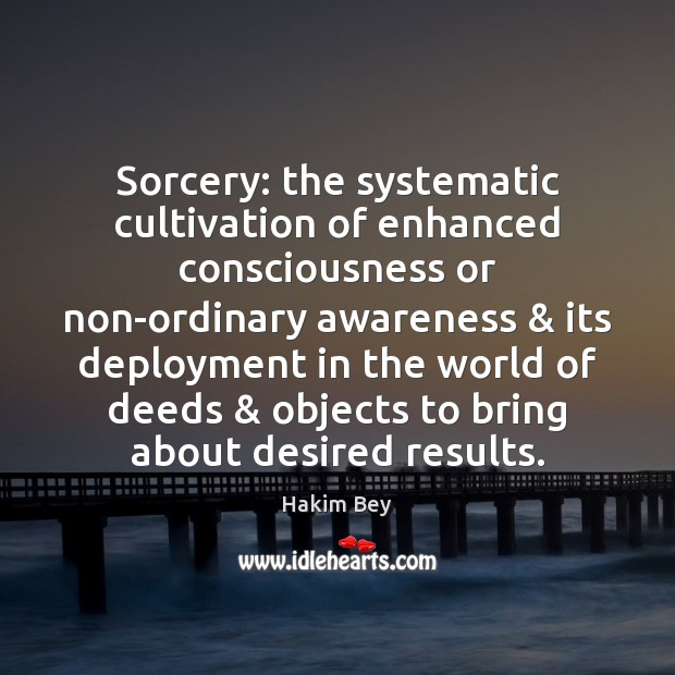 Sorcery: the systematic cultivation of enhanced consciousness or non-ordinary awareness & its deployment Hakim Bey Picture Quote