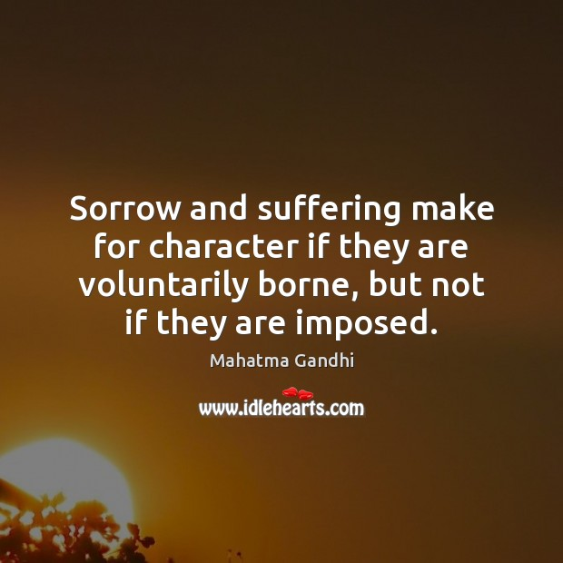 Sorrow and suffering make for character if they are voluntarily borne, but Image
