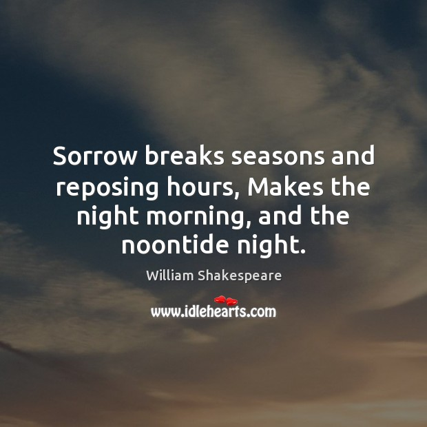 Image, Sorrow breaks seasons and reposing hours, Makes the night morning, and the noontide night.