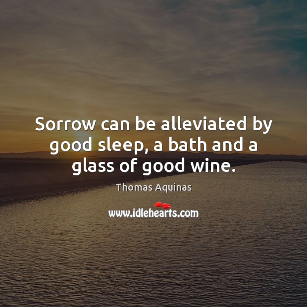 Sorrow can be alleviated by good sleep, a bath and a glass of good wine. Thomas Aquinas Picture Quote