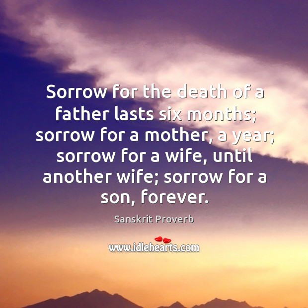 Sorrow for the death of a father lasts six months; sorrow for a mother, a year; sorrow for a wife, until another wife; sorrow for a son, forever. Sanskrit Proverbs Image