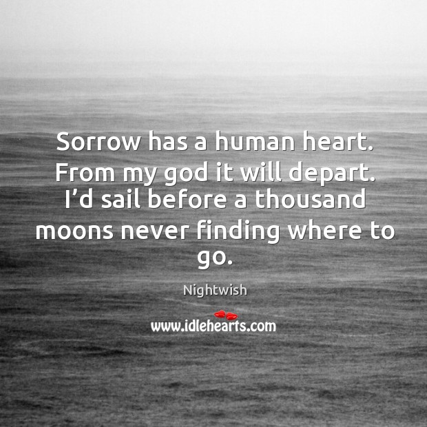 Sorrow has a human heart. From my God it will depart. I'd sail before a thousand moons never finding where to go. Image