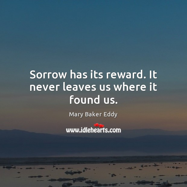 Sorrow has its reward. It never leaves us where it found us. Mary Baker Eddy Picture Quote