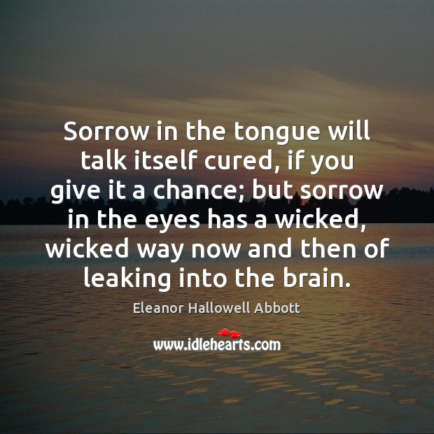 Sorrow in the tongue will talk itself cured, if you give it Image