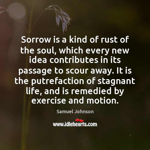 Sorrow is a kind of rust of the soul, which every new Samuel Johnson Picture Quote