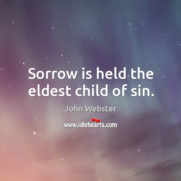 Sorrow is held the eldest child of sin. John Webster Picture Quote