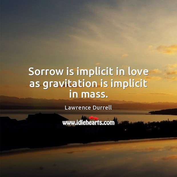 Image, Sorrow is implicit in love as gravitation is implicit in mass.