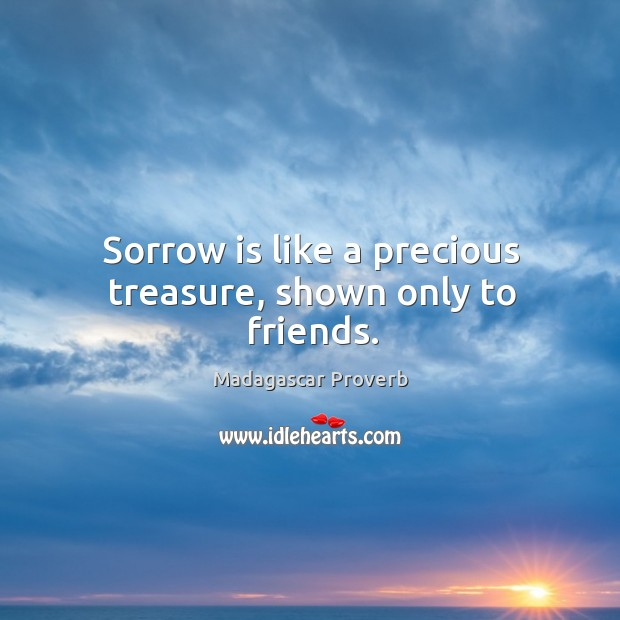 Sorrow is like a precious treasure, shown only to friends. Madagascar Proverbs Image
