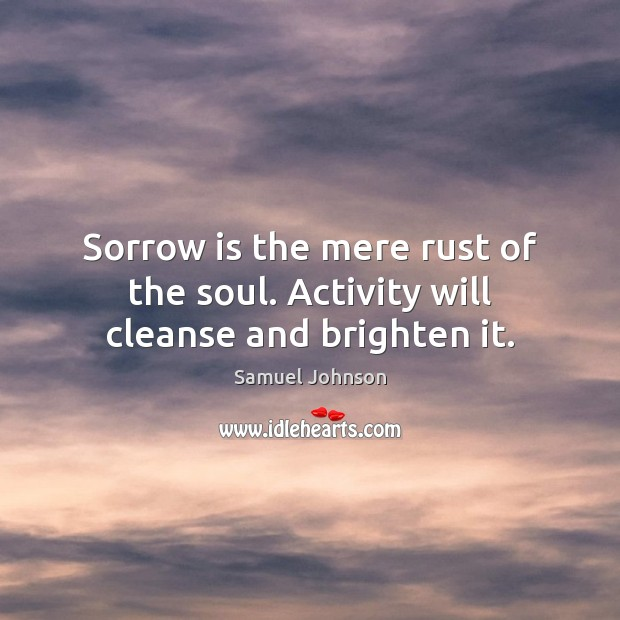 Sorrow is the mere rust of the soul. Activity will cleanse and brighten it. Image