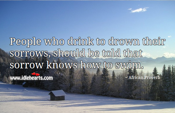 Image, People who drink to drown their sorrows, should be told that sorrow knows how to swim.