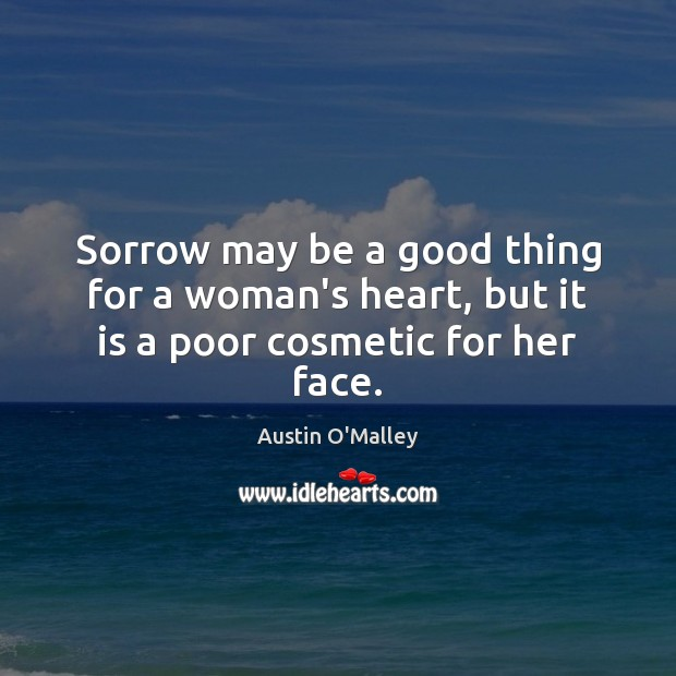 Sorrow may be a good thing for a woman's heart, but it is a poor cosmetic for her face. Austin O'Malley Picture Quote