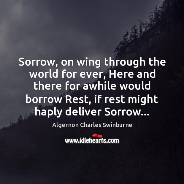 Sorrow, on wing through the world for ever, Here and there for Algernon Charles Swinburne Picture Quote