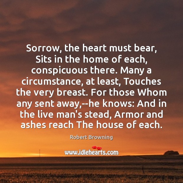 Sorrow, the heart must bear, Sits in the home of each, conspicuous Robert Browning Picture Quote