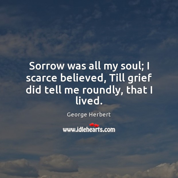 Sorrow was all my soul; I scarce believed, Till grief did tell me roundly, that I lived. George Herbert Picture Quote