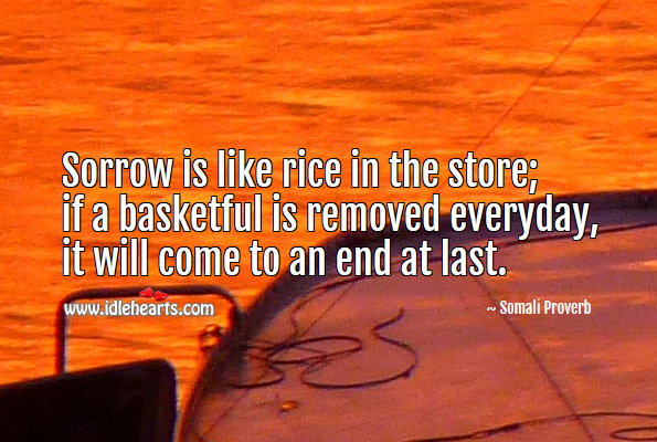 Sorrow is like rice in the store; if a basketful is removed everyday, it will come to an end at last. Somali Proverbs Image