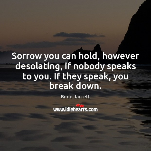 Image, Sorrow you can hold, however desolating, if nobody speaks to you. If