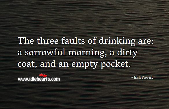 The three faults of drinking are: a sorrowful morning, a dirty coat, and an empty pocket. Irish Proverbs Image