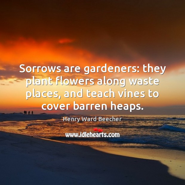 Image, Sorrows are gardeners: they plant flowers along waste places, and teach vines