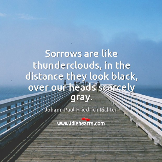 Sorrows are like thunderclouds, in the distance they look black, over our heads scarcely gray. Johann Paul Friedrich Richter Picture Quote