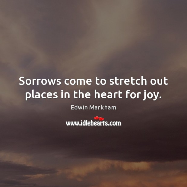 Sorrows come to stretch out places in the heart for joy. Image