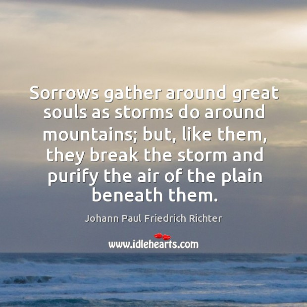 Sorrows gather around great souls as storms do around mountains; but, like them, they break the storm Johann Paul Friedrich Richter Picture Quote
