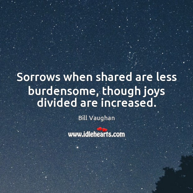 Sorrows when shared are less burdensome, though joys divided are increased. Image