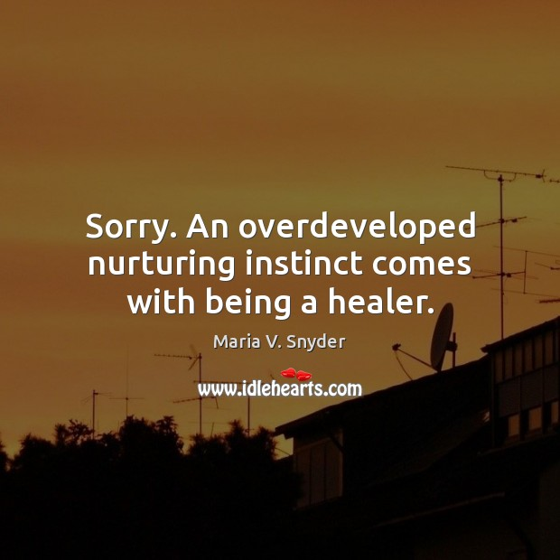 Sorry. An overdeveloped nurturing instinct comes with being a healer. Maria V. Snyder Picture Quote