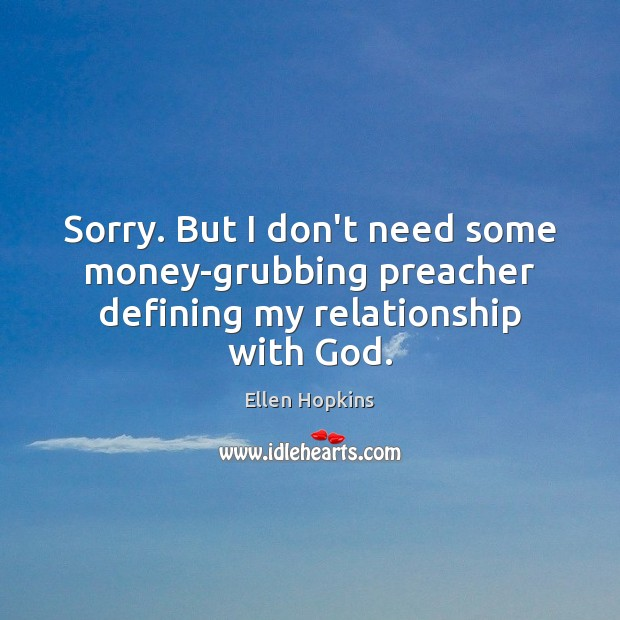 Sorry. But I don't need some money-grubbing preacher defining my relationship with God. Ellen Hopkins Picture Quote