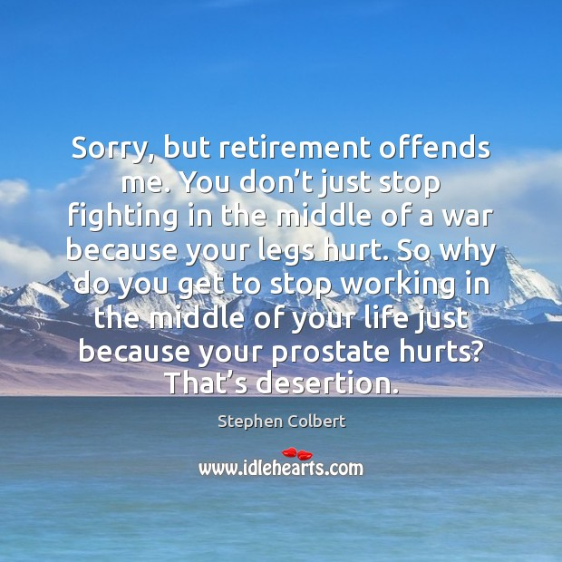 Sorry, but retirement offends me. You don't just stop fighting in Stephen Colbert Picture Quote
