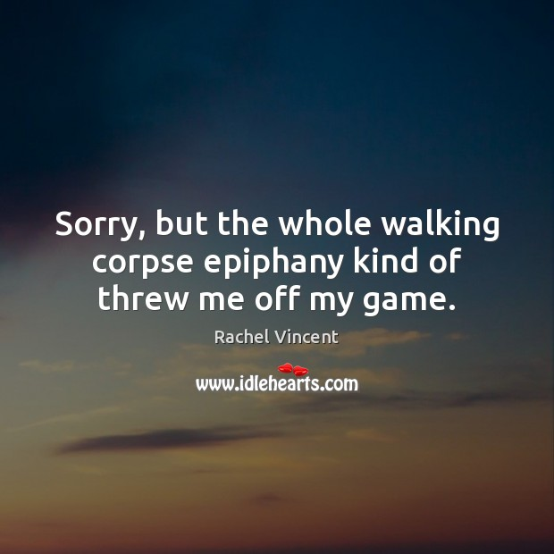 Sorry, but the whole walking corpse epiphany kind of threw me off my game. Rachel Vincent Picture Quote