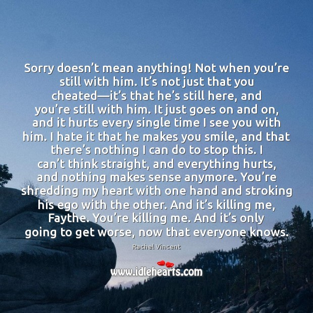 Sorry doesn't mean anything! Not when you're still with him. Rachel Vincent Picture Quote