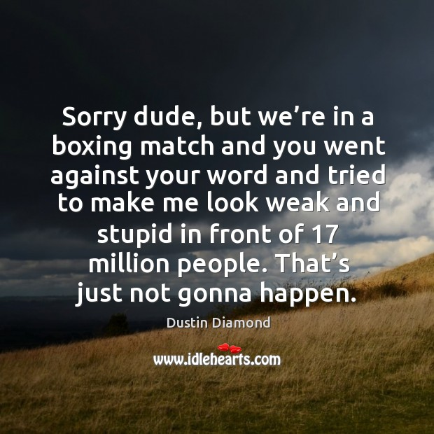 Sorry dude, but we're in a boxing match and you went against your word and tried Dustin Diamond Picture Quote