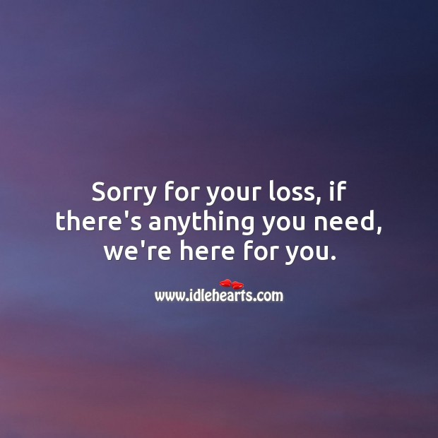 Sorry for your loss, if there's anything you need, we're here for you. Sympathy Messages Image