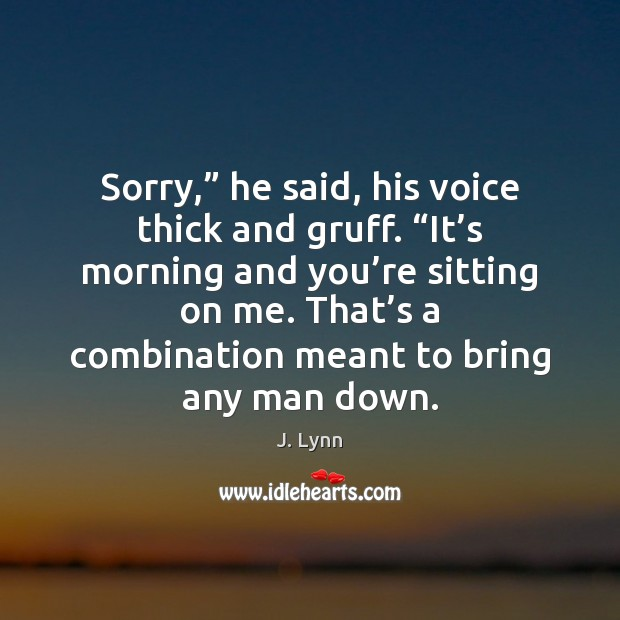 """Sorry,"""" he said, his voice thick and gruff. """"It's morning and Image"""