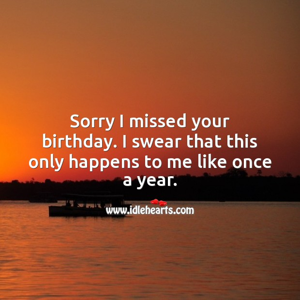 Sorry I missed your birthday. I swear that this only happens once a year. Happy Birthday Messages Image